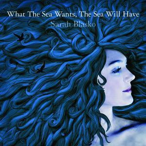 Sarah Blasko - What The Sea Wants, The Sea Will Have